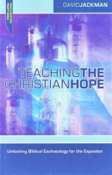 Teaching the Christian Hope: Unlocking Biblical Eschatology for the Expositor
