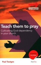 Teach Them to Pray: Cultivating God-Dependence in Your Church