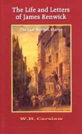 The Life and Letters of James Renwick: The Last Scottish Martyr