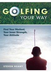 Golfing Your Way: Find Your Method, Your Inner Strengh, Your Attitude - eBook