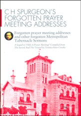 C H Spurgeon's Forgotten Prayer Meeting Addresses and Other Forgotten Metropolitan Tabernacle Sermons: A Sequel to 'Only a Prayer Meeting!'