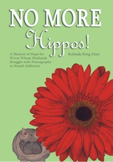 No More Hippos!: A Memoir of Hope for Wives Whose Husbands Struggle with Pornography or Sexual Addiction - eBook