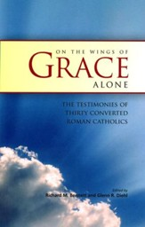 On the Wings of Grace Alone: The Testimonies of Thirty Converted Roman Catholics
