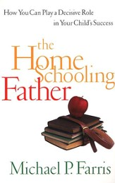 The Home Schooling Father: How You Can Play a Decisive Role in Your Child's Success