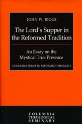 The Lord's Supper in the Reformed Tradition: An Essay on the  Mystical True Presence [Columbia Series in Reformed Theology]