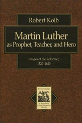 Martin Luther as Prophet, Teacher, and Hero: Images of the Reformer, 1520-1620 - eBook