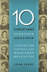 10 Christians Everyone Should Know: Lives of the Faithful and What They Mean to You - eBook