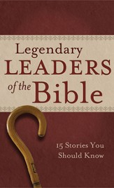 Legendary Leaders of the Bible: 15 Stories You Should Know