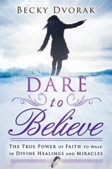 Dare to Believe: The True Power of Faith to Walk in Divine Healings and Miracles - eBook