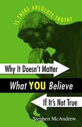 Why It Doesn't Matter What You Believe If It's Not True: Is there Absolute Truth?