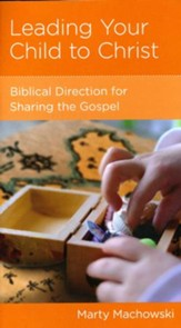 Leading Your Child to Christ: Biblical Direction for Sharing the Gospel