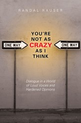 You're Not As Crazy As I Think: Dialogue in a World of Loud Voices and Hardened Opinions - eBook
