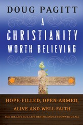 A Christianity Worth Believing: Hope-filled, Open-armed, Alive-and-well Faith for the Left Out, Left Behind, and Let Down in us All - eBook