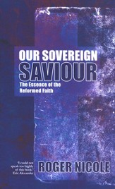 Our Sovereign Saviour: Understanding the Essence of the Reformed Faith