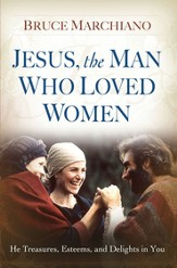 Jesus, the Man Who Loved Women: He Treasures, Esteems, and Delights in You - eBook