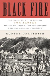 Black Fire: The True Story of the Original Tom Sawyer-and of the Mysterious Fires That Baptized Gold Rush-Era San Francisco - eBook