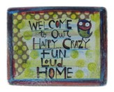 Welcome To Our Happy, Crazy, Fun, Loud Home Plaque
