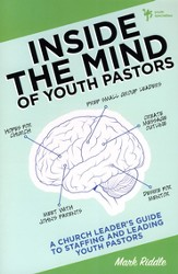 Inside the Mind of Youth Pastors: A Church Leader's Guide to Staffing and Leading Youth Pastors