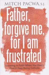 Father Forgive Me for I Am Frustrated: Growing in Your Faith Even When It Isn't Easy Being Catholic