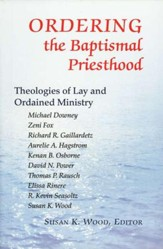 Ordering the Baptismal Priesthood: Theologies of Lay and Ordained Ministry