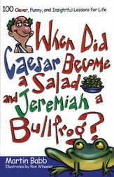 When Did Caesar Become a Salad and Jeremiah a Bullfrog? 100 Clever, Funny, and Insightful Lessons for Life