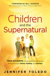 Children and the Supernatural: True accounts of kids unlocking the power of God through visions, healing, and miracles - eBook