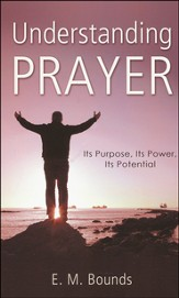 Understanding Prayer: Its Purpose, Its Power, Its Potential