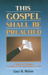 This Gospel Shall Be Preached, Vol. 1: A History and Theology of Assemblies of God Foreign Missions to 1959 - eBook