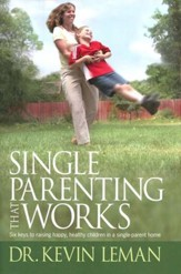 Single Parenting That Works: Six keys to raising happy, healthy, children in a single parent home