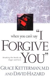 When You Can't Say I Forgive You: Breaking the Bonds of Anger and Hurt