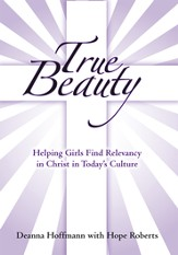 True Beauty: Helping Girls Find Relevancy in Christ in Todays Culture - eBook
