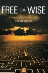 Free to Be Wise: A Guide to Biblical Decision Making - eBook