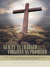 Guilty as Charged Forgiven as Promised: A Story of Guilt and Shame, A Journey Through Depression, and the Joy of Finding Gods Forgiveness - eBook