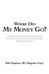 Where Did My Money Go?: An Honest Look at Perpetual Debt and the Fiscal Slavery of the American Family from a Christian Perspective - eBook