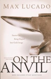 On the Anvil: Stories On Being Shaped Into God's Image-Max Lucado's First Book, now includes Study Questions