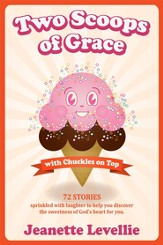 Two Scoops of Grace with Chuckles on Top: Sweet Funny Reminders of God's Heart for You