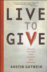 Live to Give: Letting God Turn Your Talents into   Miracles