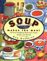 Soup Makes the Meal: 150 Soul-Satisfying Recipes for Soups, Salads, and Breads