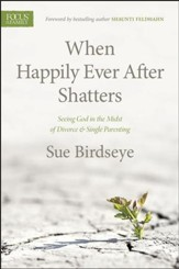 When Happily Ever After Shatters: Seeing God in the Midst of Divorce & Single Parenting - eBook
