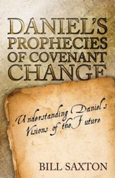 Daniel's Prophecies of Covenant Change: Understanding Daniel's Visions of the Future