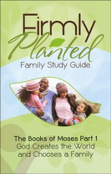 Firmly Planted Family Study Guide, The Books of Moses Part 1: God Creates the world & Chooses a Family