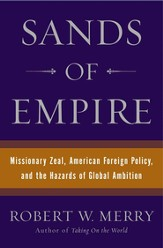 Sands of Empire: Missionary Zeal, American Foreign Policy & the Hazards of Global Ambition