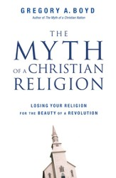 The Myth of a Christian Religion: Losing Your Religion for the Beauty of a Revolution - eBook