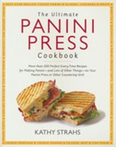 The Ultimate Panini Press Cookbook: 205 Perfect-Every-Time Recipes for Making Panini - and Lots of Other Things - on Your Panini Press or Other Countertop Grill