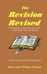 The Revision Revised: A Refutation of Westcott and  Hort's False Greek Text and Theory, Revised