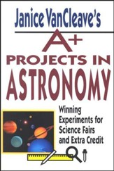 Janice VanCleave's A+ Projects in Astronomy: Winning Experiments for Science Fairs and Extra Credit