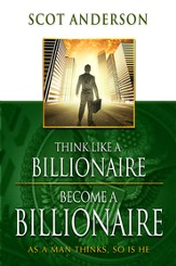 Think Like a Billionaire, Become a Billionaire: As a Man Thinks, So Is He - eBook