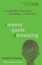 The Messy Quest for Meaning: Five Catholic Practices for Finding Your Vocation - eBook