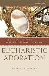 Eucharistic Adoration: Holy Hour Meditations on the Seven Last Words of Christ - eBook
