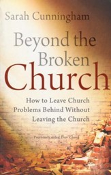 Beyond the Broken Church: How to Leave Church Problems Behind Without Leaving the Church / Revised